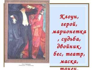 Клоун, герой, марионетка, судьба, двойник, бес, театр, маска, танец.