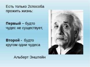 Есть только 2способа прожить жизнь: Первый – будто чудес не существует, Второ