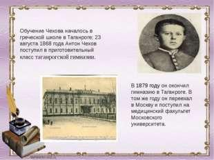 Обучение Чехова началось в греческой школе в Таганроге; 23 августа 1868 года