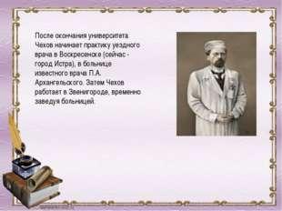 После окончания университета Чехов начинает практику уездного врача в Воскрес
