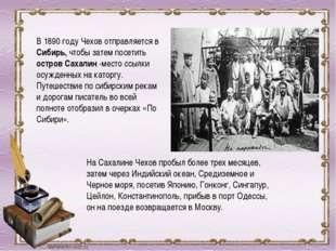В 1890 году Чехов отправляется в Сибирь, чтобы затем посетить остров Сахалин
