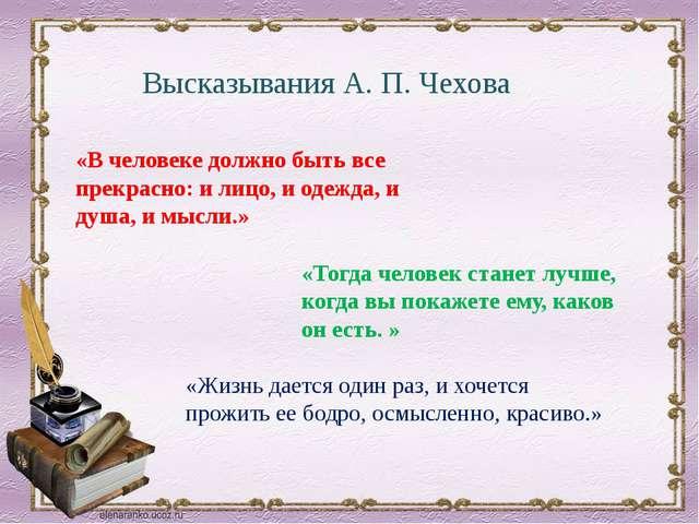 «В человеке должно быть все прекрасно: и лицо, и одежда, и душа, и мысли.» ...