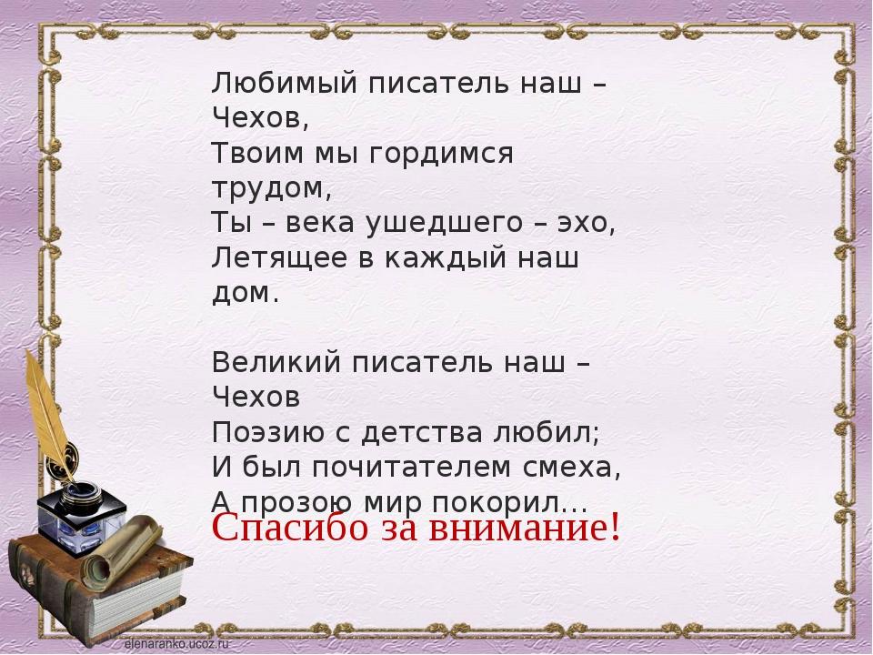 Спасибо за внимание! Любимый писатель наш – Чехов, Твоим мы гордимся трудом,...