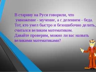 В старину на Руси говорили, что умножение - мучение, а с делением - беда. Тот