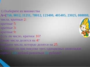 1) Выберите из множества А={716, 9012, 11211, 78012, 123400, 405405, 23025, 8