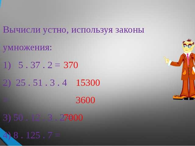 Вычисли устно, используя законы умножения: 1) 5 . 37 . 2 = 2) 25 . 51 . 3 . 4...