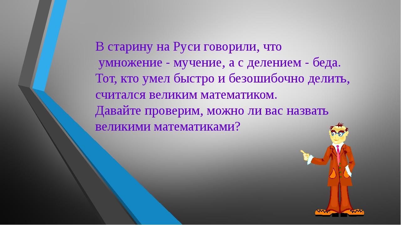 В старину на Руси говорили, что умножение - мучение, а с делением - беда. Тот...