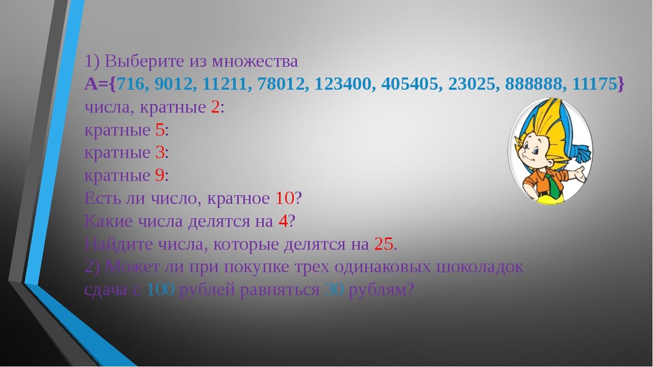 1) Выберите из множества А={716, 9012, 11211, 78012, 123400, 405405, 23025, 8...