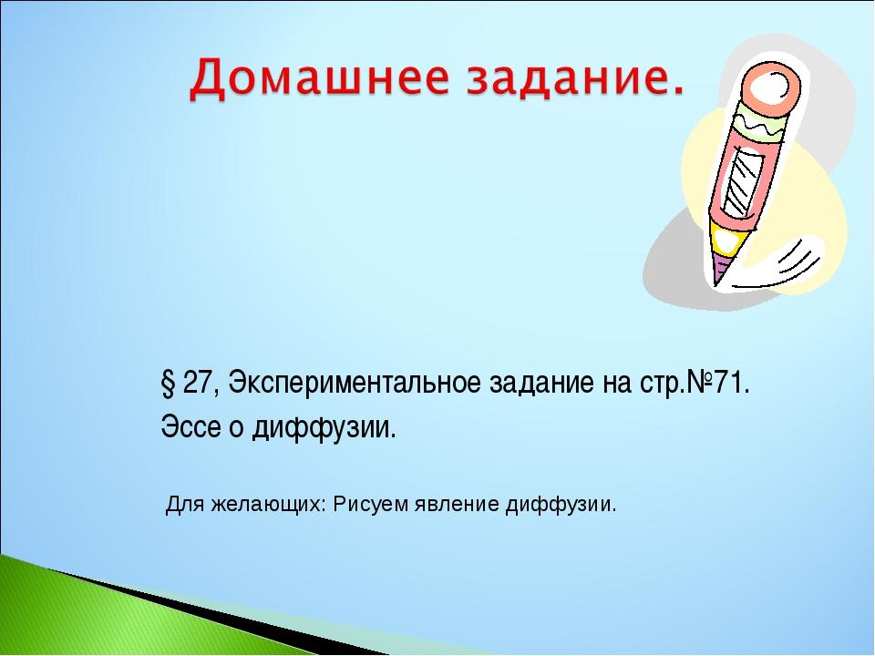§27, Экспериментальное задание на стр.№71. Эссе о диффузии. Для желающих: Ри...