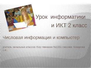 Урок информатики и ИКТ 2 класс Числовая информация и компьютер учитель началь