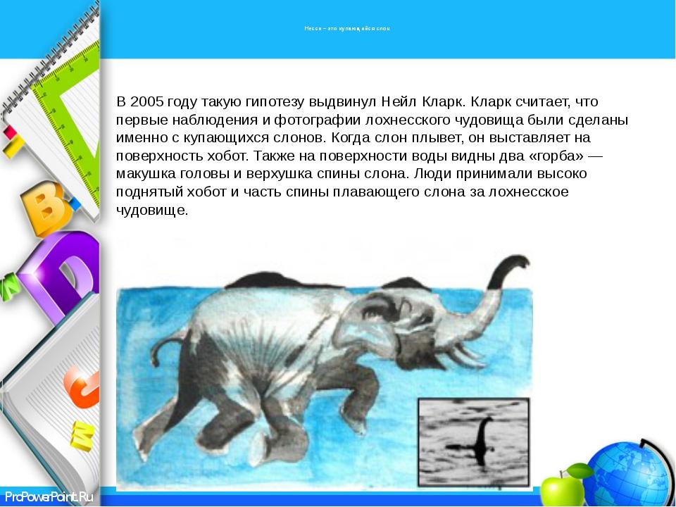 Несси – это купающийся слон В 2005 году такую гипотезу выдвинул Нейл Кларк....