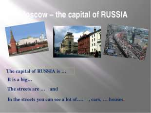 Moscow – the capital of RUSSIA	 The capital of RUSSIA is … It is a big… The s