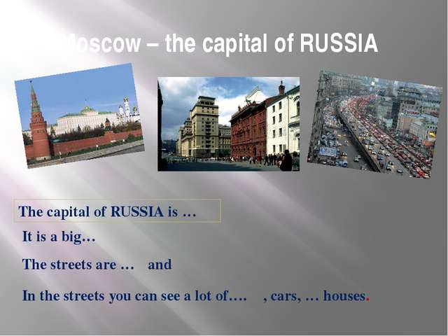 Moscow – the capital of RUSSIA	 The capital of RUSSIA is … It is a big… The s...