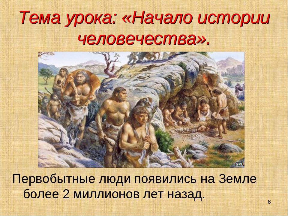 Тема урока: «Начало истории человечества». Первобытные люди появились на Земл...