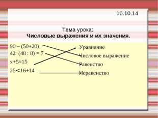Тема урока: Числовые выражения и их значения. 16.10.14 90 – (50+20) 42: (48 :