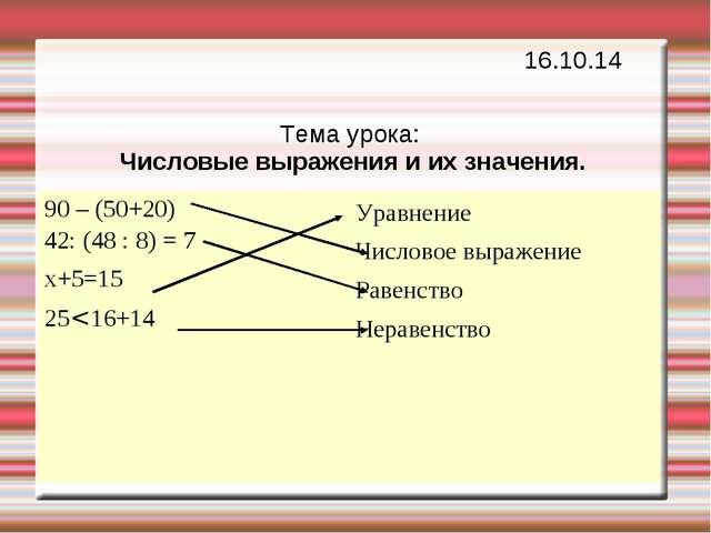 Тема урока: Числовые выражения и их значения. 16.10.14 90 – (50+20) 42: (48 :...