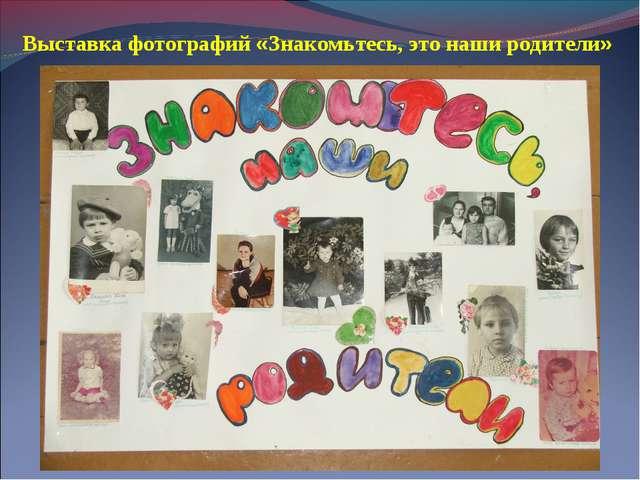 Выставка фотографий «Знакомьтесь, это наши родители»