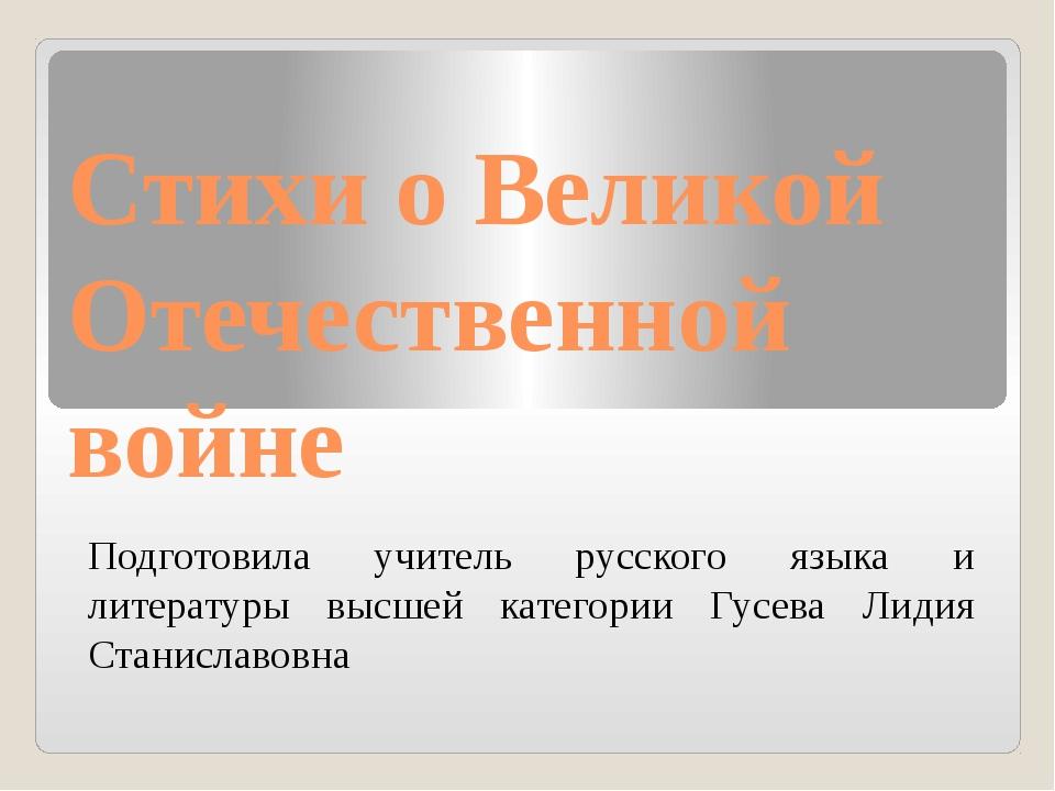 Стихи о Великой Отечественной войне Подготовила учитель русского языка и лите...