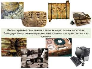 Люди сохраняют свои знания в записях на различных носителях. Благодаря этому