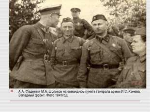 А.А. Фадеев и М.А. Шолохов на командном пункте генерала армии И.С. Конева. За