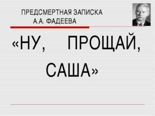 ПРЕДСМЕРТНАЯ ЗАПИСКА А.А. ФАДЕЕВА «НУ, ПРОЩАЙ, САША»