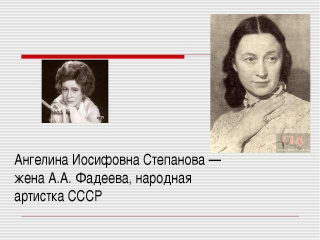 Ангелина Иосифовна Степанова — жена А.А. Фадеева, народная артистка СССР