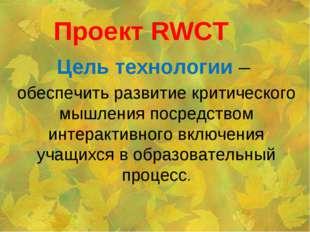 Проект RWCT Цель технологии – обеспечить развитие критического мышления посре