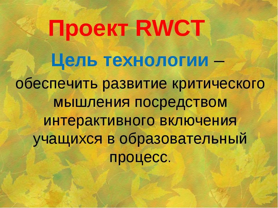 Проект RWCT Цель технологии – обеспечить развитие критического мышления посре...