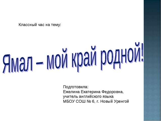 Классный час на тему: Подготовила: Ежелина Екатерина Федоровна, учитель англ...