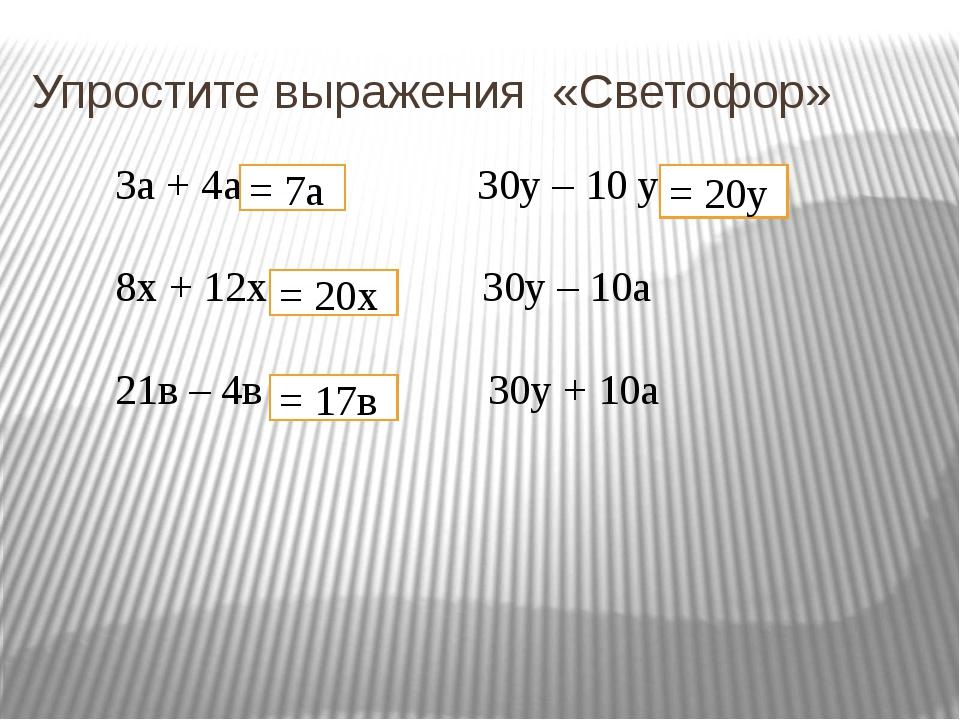 Упростите выражения «Светофор» 3а + 4а 30у – 10 у 8х + 12х 30у – 10а 21в – 4в...