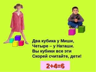 Два кубика у Миши, Четыре – у Наташи. Вы кубики все эти Скорей считайте, дети