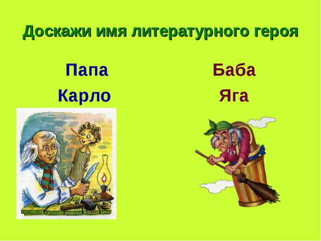 Доскажи имя литературного героя Папа Карло Баба Яга