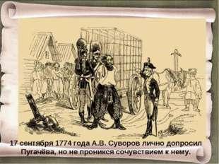 17 сентября 1774 года А.В. Суворов лично допросил Пугачёва, но не проникся со