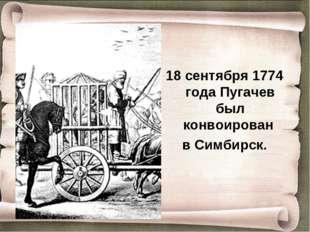 18 сентября 1774 года Пугачев был конвоирован в Симбирск.