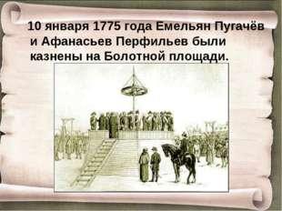 10 января 1775 года Емельян Пугачёв и Афанасьев Перфильев были казнены на Бо