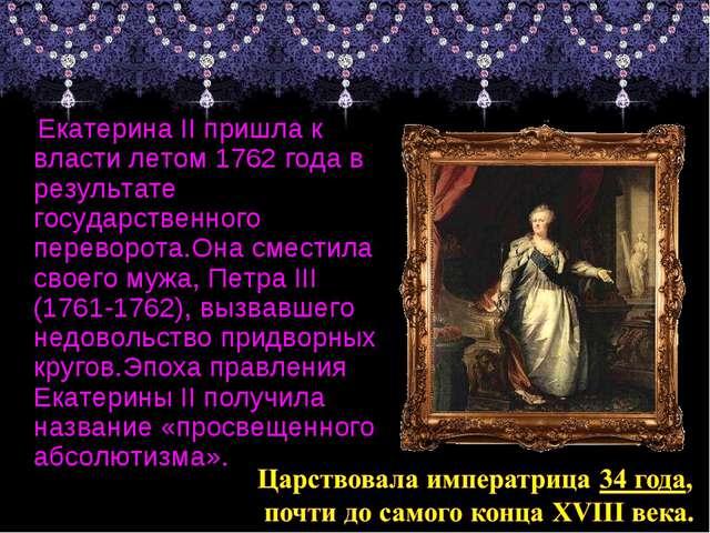 Екатерина II пришла к власти летом 1762 года в результате государственного п...