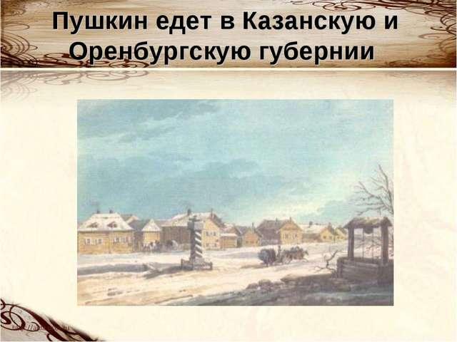Пушкин едет в Казанскую и Оренбургскую губернии