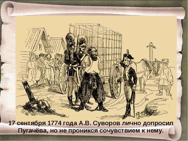 17 сентября 1774 года А.В. Суворов лично допросил Пугачёва, но не проникся со...