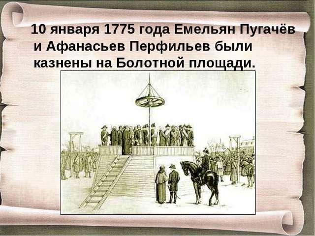 10 января 1775 года Емельян Пугачёв и Афанасьев Перфильев были казнены на Бо...