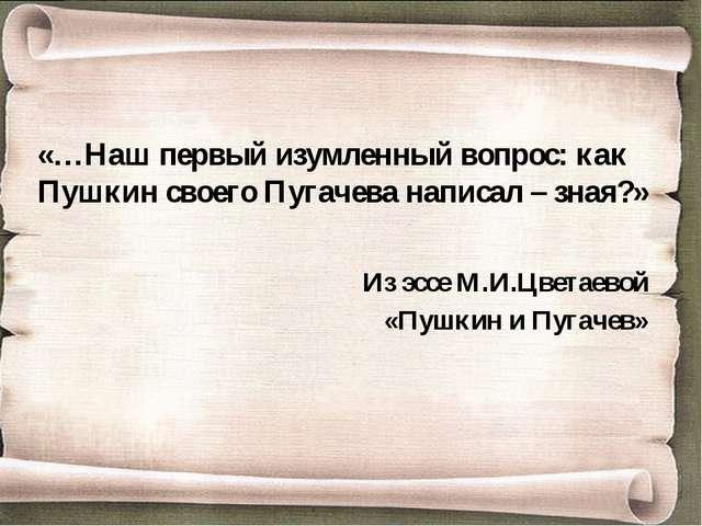 «…Наш первый изумленный вопрос: как Пушкин своего Пугачева написал – зная?» И...