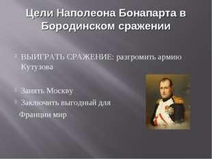 Цели Наполеона Бонапарта в Бородинском сражении ВЫИГРАТЬ СРАЖЕНИЕ: разгромить