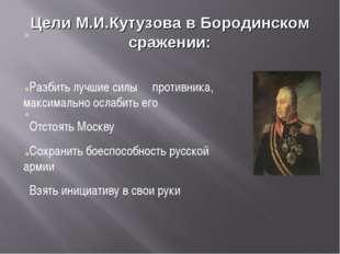 Цели М.И.Кутузова в Бородинском сражении: Разбить лучшие силы противника, мак