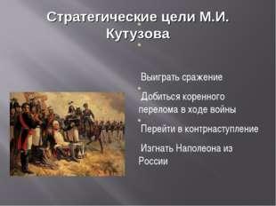 Стратегические цели М.И. Кутузова Выиграть сражение Добиться коренного перело