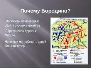 Почему Бородино? Местность: не позволяла обойти русских с флангов Перекрывала