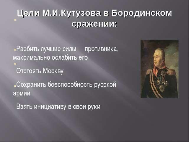 Цели М.И.Кутузова в Бородинском сражении: Разбить лучшие силы противника, мак...