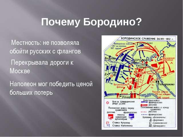 Почему Бородино? Местность: не позволяла обойти русских с флангов Перекрывала...