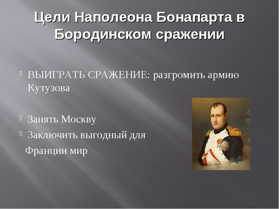 Цели Наполеона Бонапарта в Бородинском сражении ВЫИГРАТЬ СРАЖЕНИЕ: разгромить...