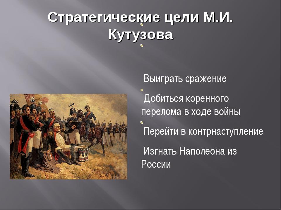 Стратегические цели М.И. Кутузова Выиграть сражение Добиться коренного перело...