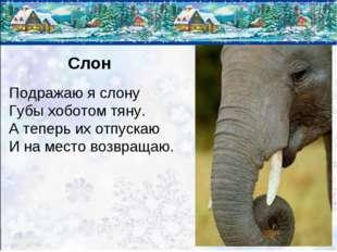 Слон Подражаю я слону Губы хоботом тяну. А теперь их отпускаю И на место возв
