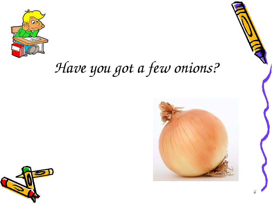 Have you got a few onions? *